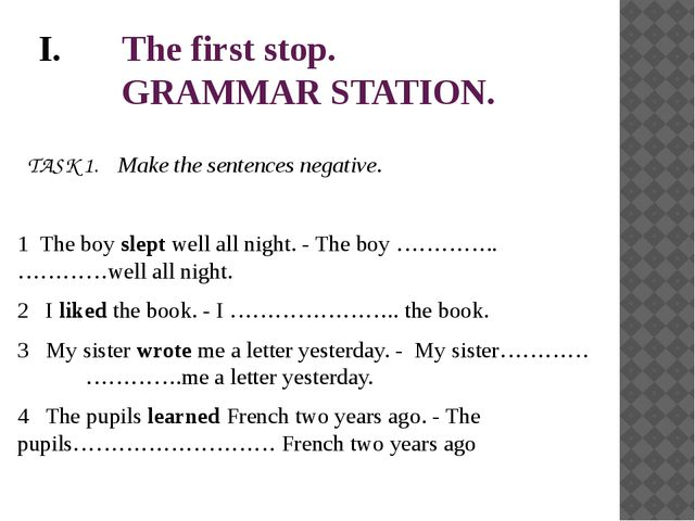 The first stop. GRAMMAR STATION.   TASK 1. Make the sentences negative. 1 The...