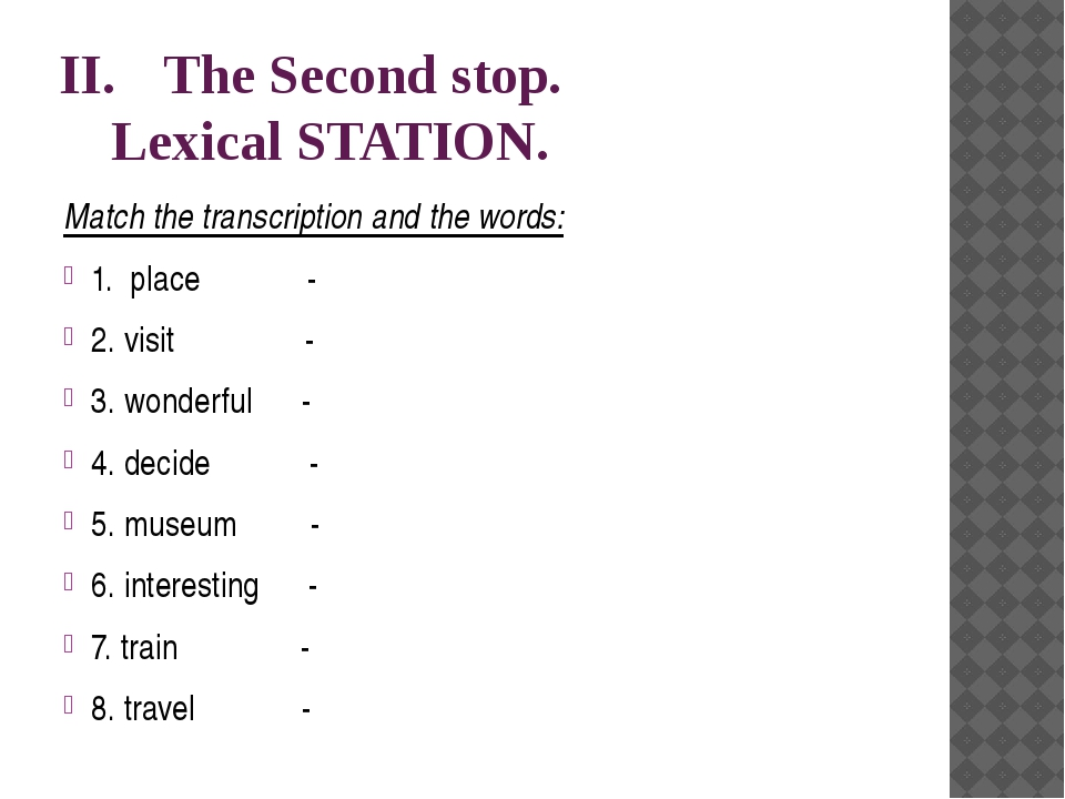 II.		The Second stop. 		Lexical STATION. Match the transcription and the word...