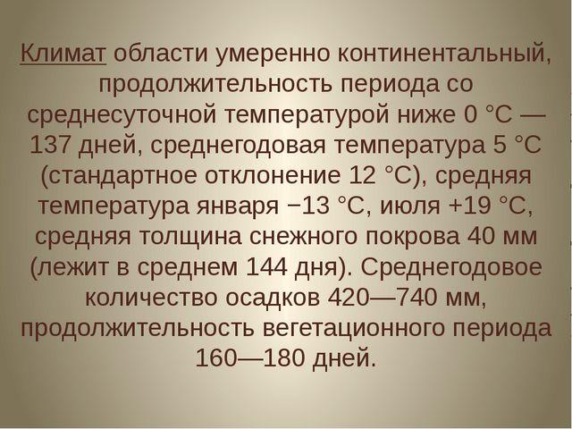 Климат области умеренно континентальный, продолжительность периода со среднес...