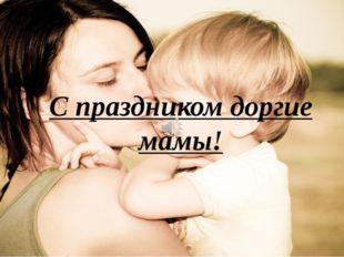 С праздником доргие мамы!