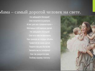 Мама – самый дорогой человек на свете. Не забывайте Матерей! Они печалятся в