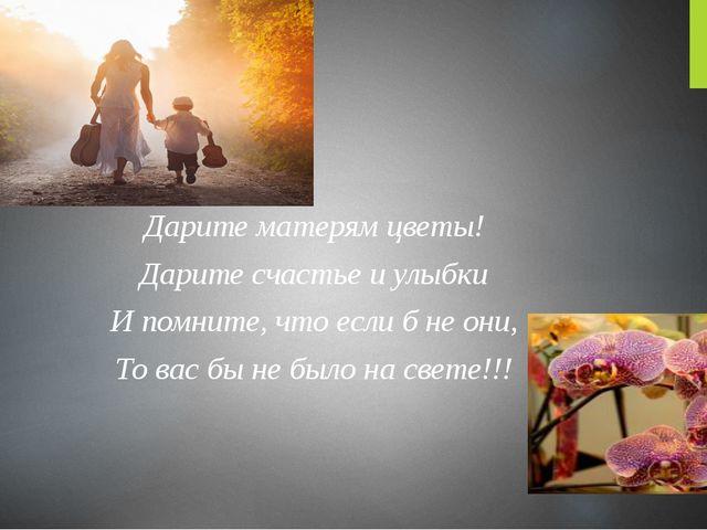 Дарите матерям цветы! Дарите счастье и улыбки И помните, что если б не они,...