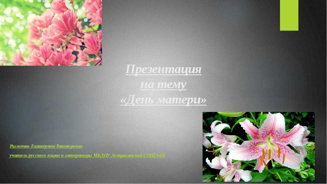 Презентация на тему «День матери» Рыженко Екатерина Викторовна учитель русск...