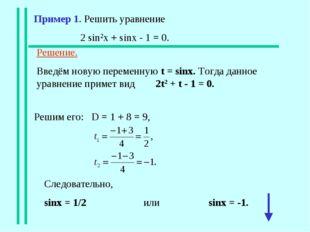 Пример 1. Решить уравнение 2 sin2x + sinx - 1 = 0. Решение. Введём новую пере