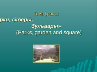 Тема урока : «Парки, скверы, бульвары» (Parks, garden and square)