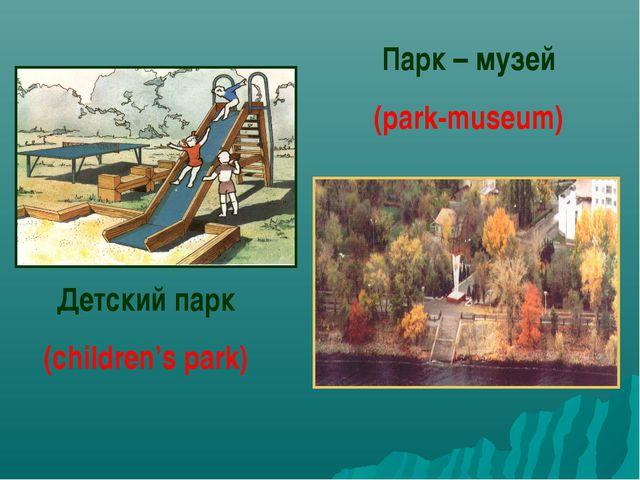 Парк – музей (park-museum) Детский парк (children's park)