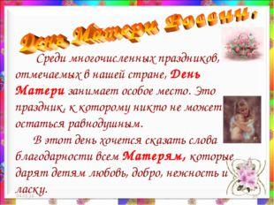 * * Среди многочисленных праздников, отмечаемых в нашей стране, День Матери з
