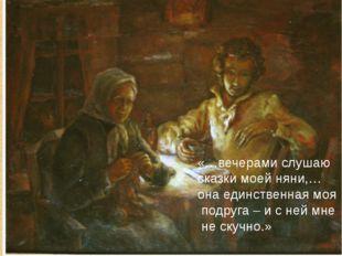 «…вечерами слушаю сказки моей няни,… она единственная моя подруга – и с ней м