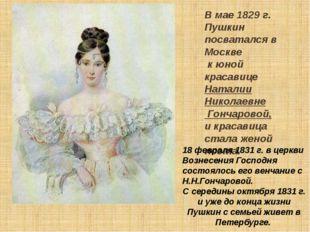 В мае 1829 г. Пушкин посватался в Москве к юной красавице Наталии Николаевне