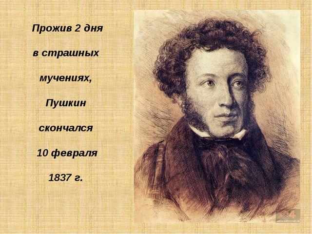 Прожив 2 дня в страшных мучениях, Пушкин скончался 10 февраля 1837 г.