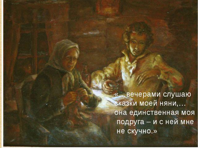 «…вечерами слушаю сказки моей няни,… она единственная моя подруга – и с ней м...