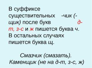 В суффиксе существительных -чик (-щик) после букв д-т, з-с и ж пишется буква