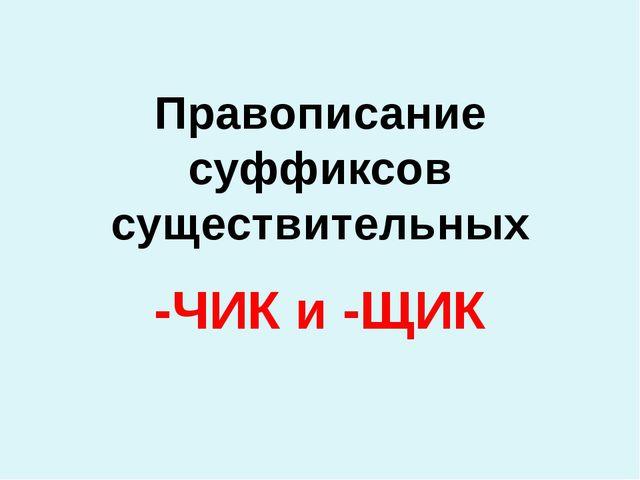 Правописание суффиксов существительных -ЧИК и -ЩИК