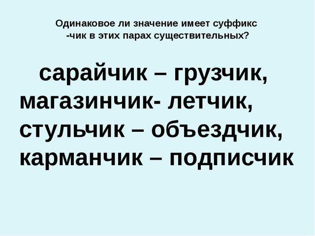 Одинаковое ли значение имеет суффикс -чик в этих парах существительных? сарай...