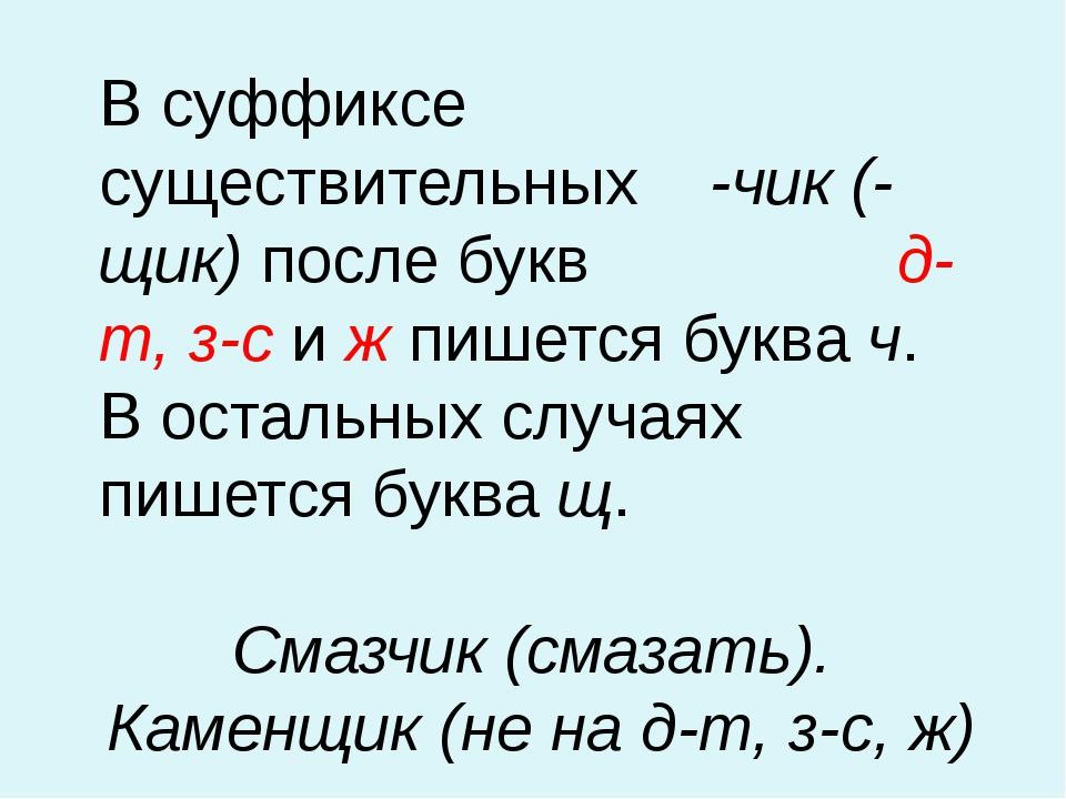 В суффиксе существительных -чик (-щик) после букв д-т, з-с и ж пишется буква...