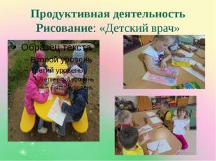 Продуктивная деятельность Рисование: «Детский врач»