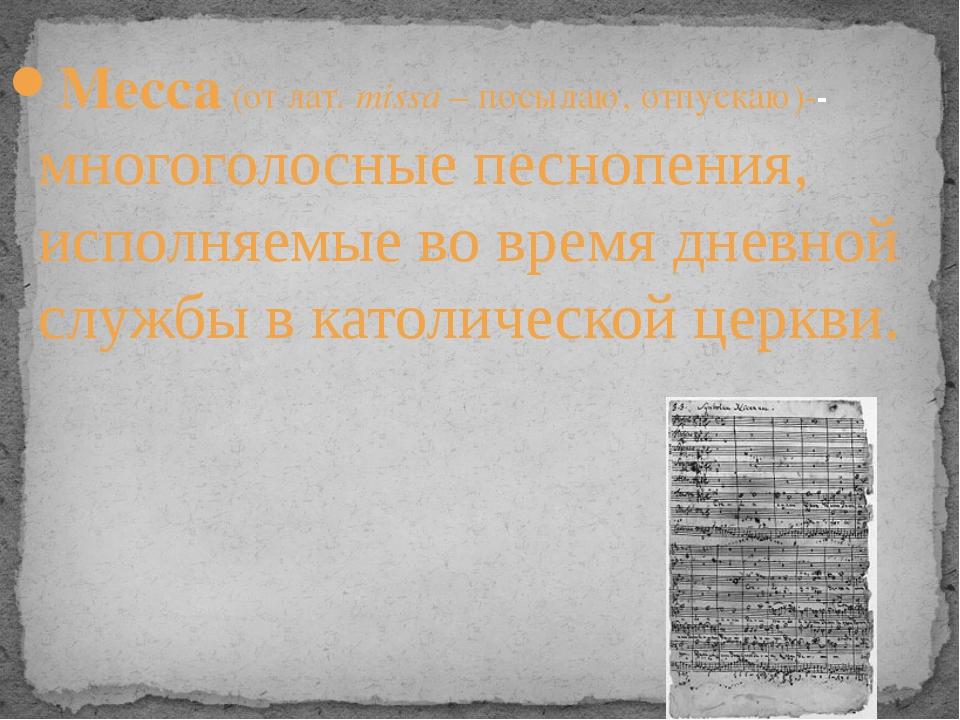 Месса (от лат. missa – посылаю, отпускаю)-- многоголосные песнопения, исполня...