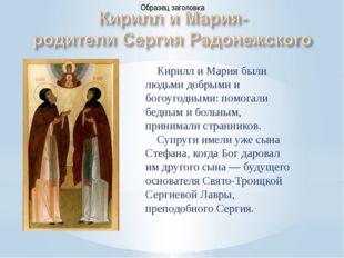 Кирилл и Мария были людьми добрыми и богоугодными: помогали бедным и больным