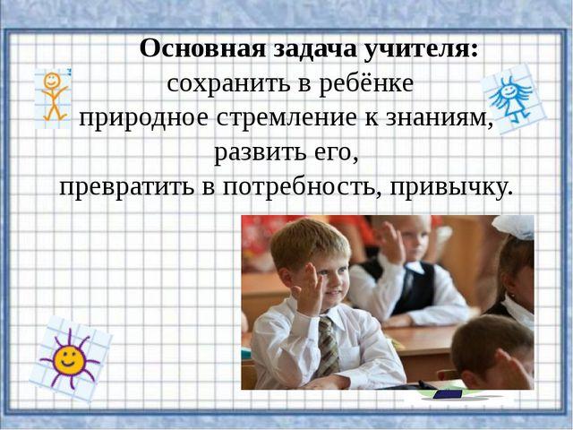 Основная задача учителя: сохранить в ребёнке природное стремление к знаниям,...