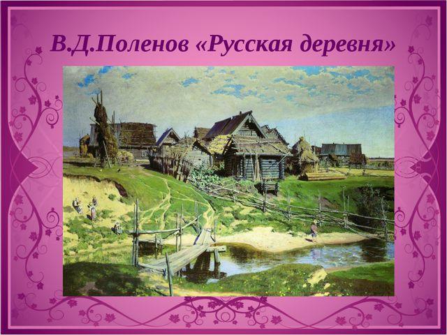 В.Д.Поленов «Русская деревня»