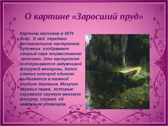 О картине «Заросший пруд» Картина написана в 1879 году. В ней передано мечтат...