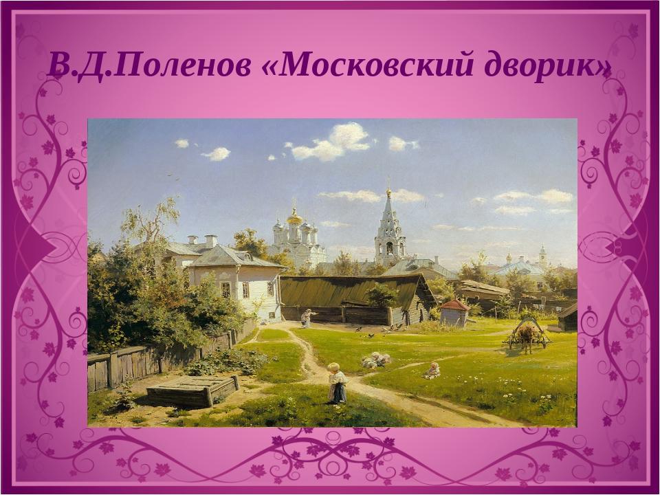 В.Д.Поленов «Московский дворик»