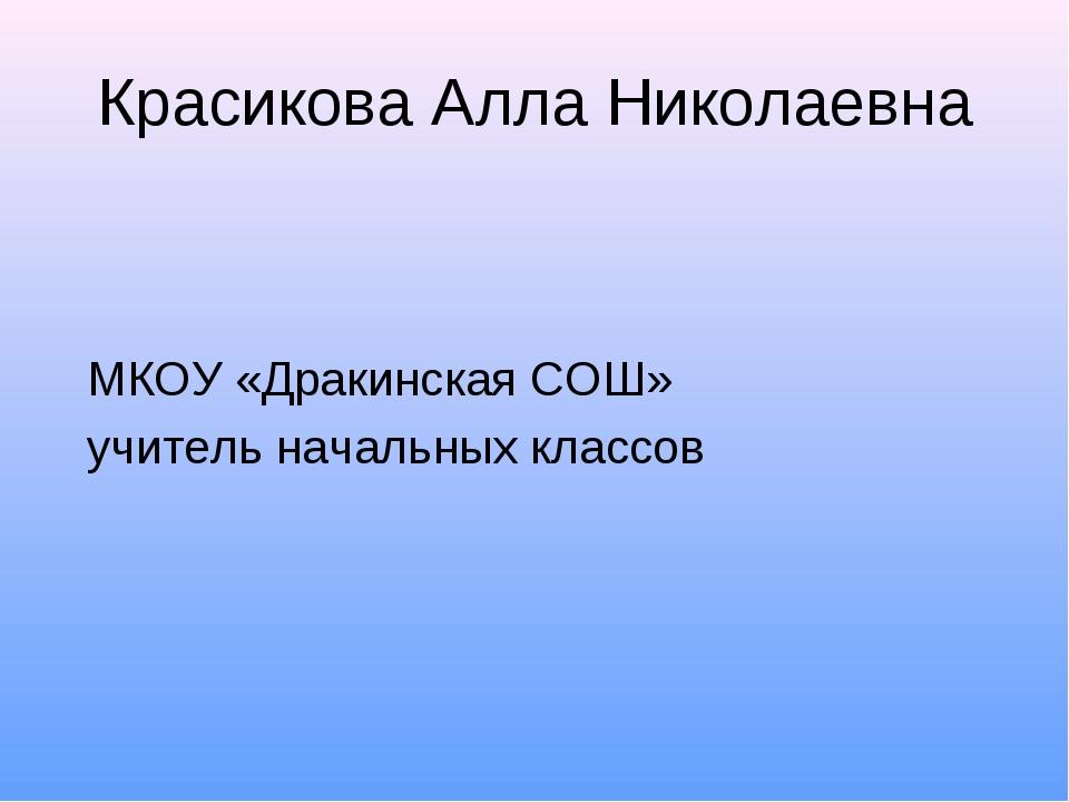 Красикова Алла Николаевна МКОУ «Дракинская СОШ» учитель начальных классов