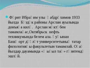 Фәрит Ибраһим улы Ғабдрәхимов 1933 йылда Бүздәк районы Арслан ауылында донъя