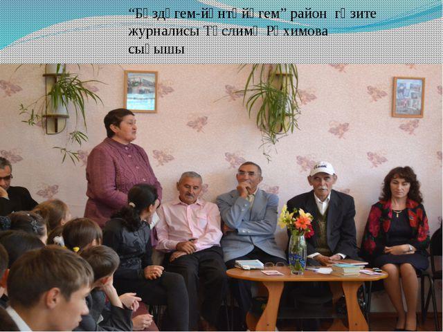 """""""Бүздәгем-йәнтөйәгем"""" район гәзите журналисы Тәслимә Рәхимова сығышы"""