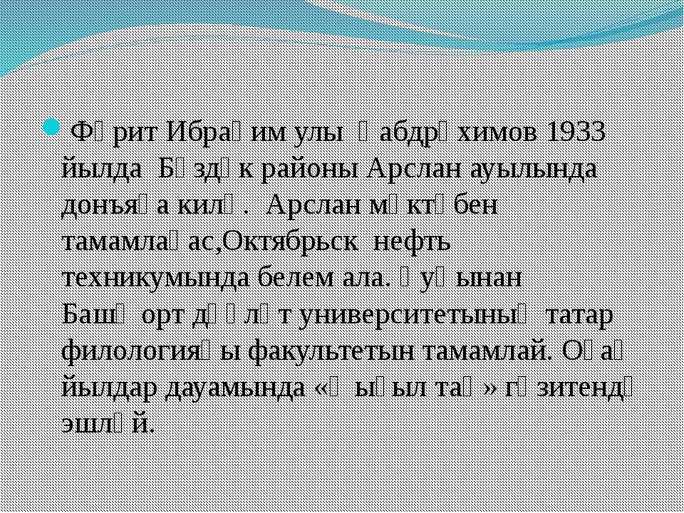 Фәрит Ибраһим улы Ғабдрәхимов 1933 йылда Бүздәк районы Арслан ауылында донъя...