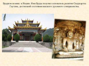 Буддизм возник в Индии. Имя Будда получил основатель религии Сиддхартха Гаута