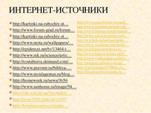 ИНТЕРНЕТ-ИСТОЧНИКИ http://kartinki-na-rabochiy-st… http://www.forum-grad.ru/f