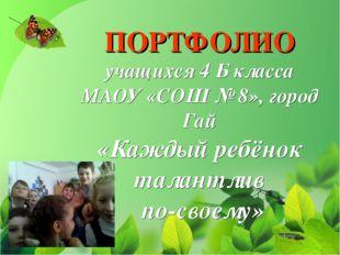 ПОРТФОЛИО учащихся 4 Б класса МАОУ «СОШ № 8», город Гай «Каждый ребёнок талан