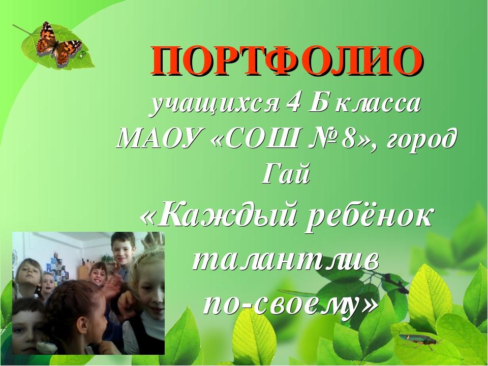 ПОРТФОЛИО учащихся 4 Б класса МАОУ «СОШ № 8», город Гай «Каждый ребёнок талан...