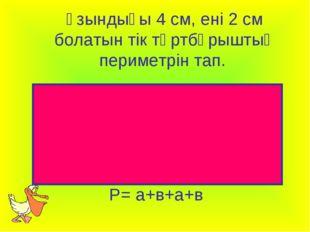 Ұзындығы 4 см, ені 2 см болатын тік төртбұрыштың периметрін тап. Р= а+в+а+в
