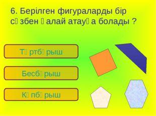 6. Берілген фигураларды бір сөзбен қалай атауға болады ? Көпбұрыш Төртбұрыш