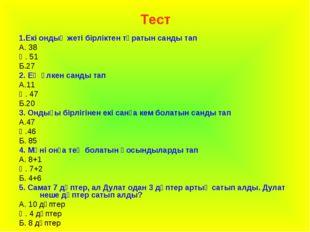 Тест 1.Екі ондық жеті бірліктен тұратын санды тап А. 38 Ә. 51 Б.27 2. Ең үлке