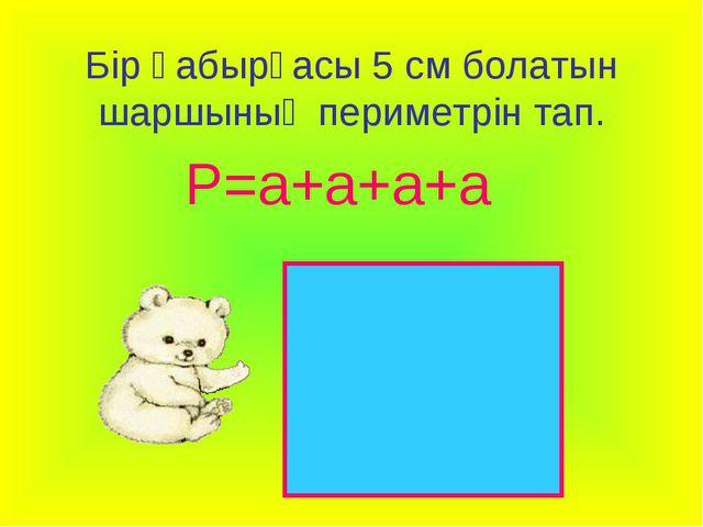 Бір қабырғасы 5 см болатын шаршының периметрін тап. Р=а+а+а+а
