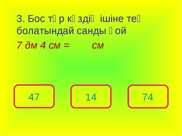 3. Бос төр көздің ішіне тең болатындай санды қой 7 дм 4 см = см 74 47 14