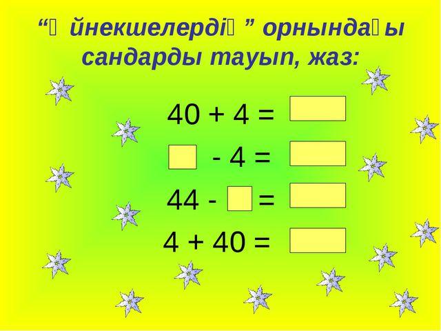 """""""Әйнекшелердің"""" орнындағы сандарды тауып, жаз: 40 + 4 = - 4 = 44 - = 4 + 40 ="""