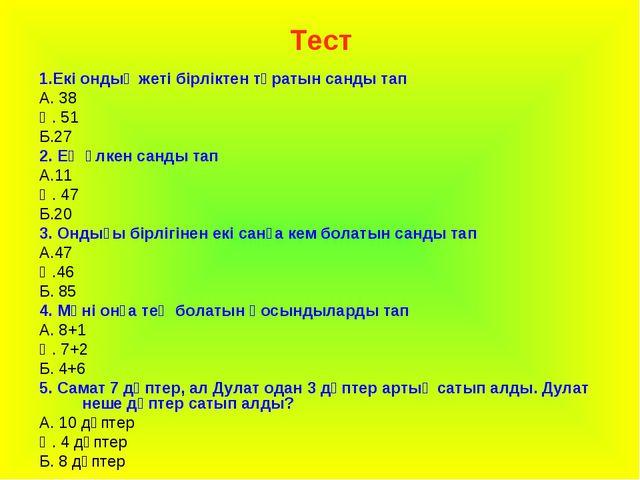 Тест 1.Екі ондық жеті бірліктен тұратын санды тап А. 38 Ә. 51 Б.27 2. Ең үлке...