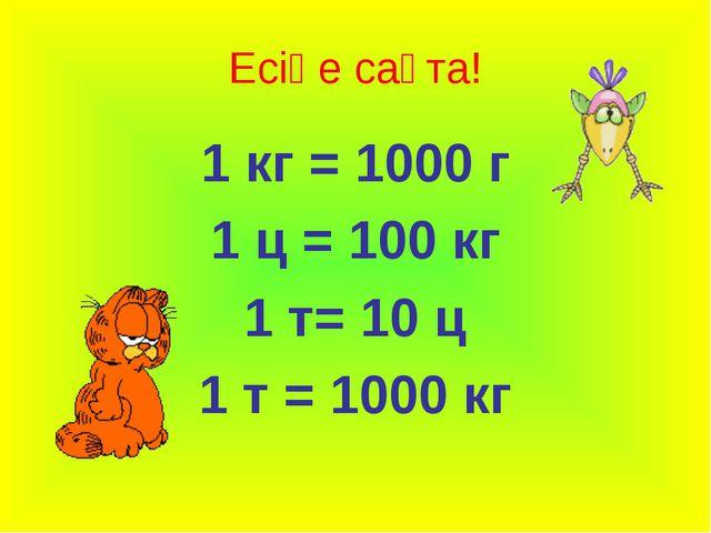 Есіңе сақта! 1 кг = 1000 г 1 ц = 100 кг 1 т= 10 ц 1 т = 1000 кг