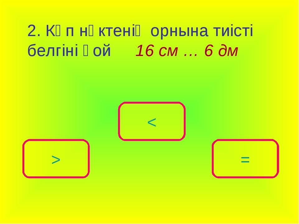 2. Көп нүктенің орнына тиісті белгіні қой16 см … 6 дм < > =