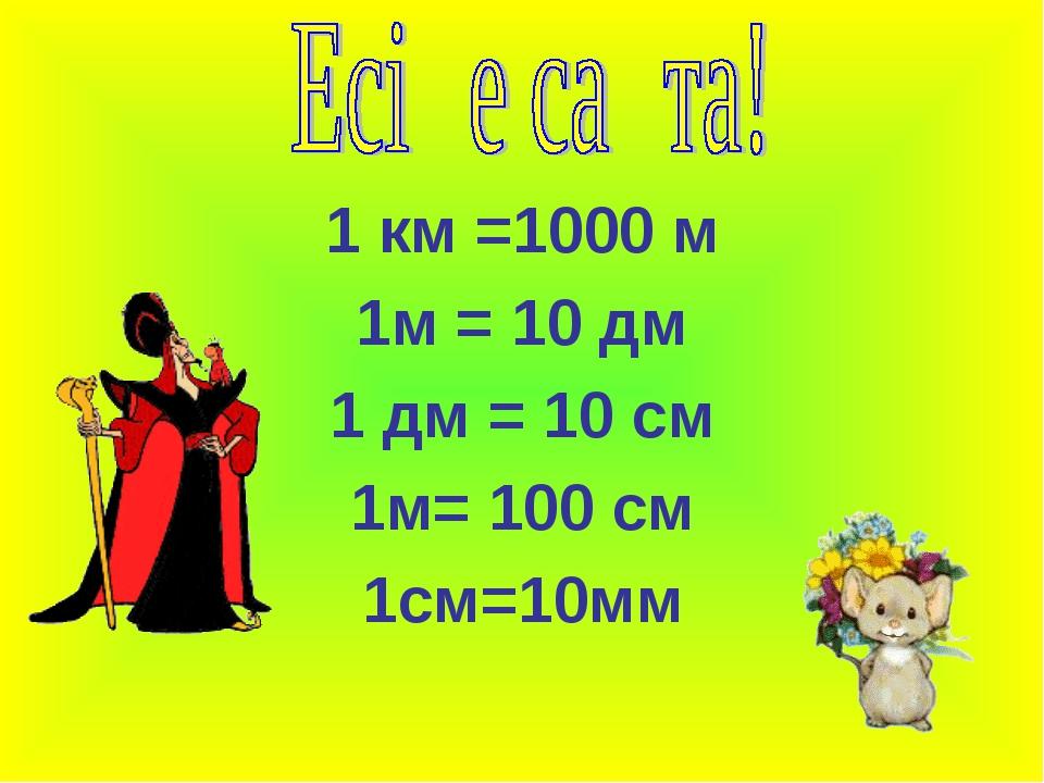 1 км =1000 м 1м = 10 дм 1 дм = 10 см 1м= 100 см 1см=10мм