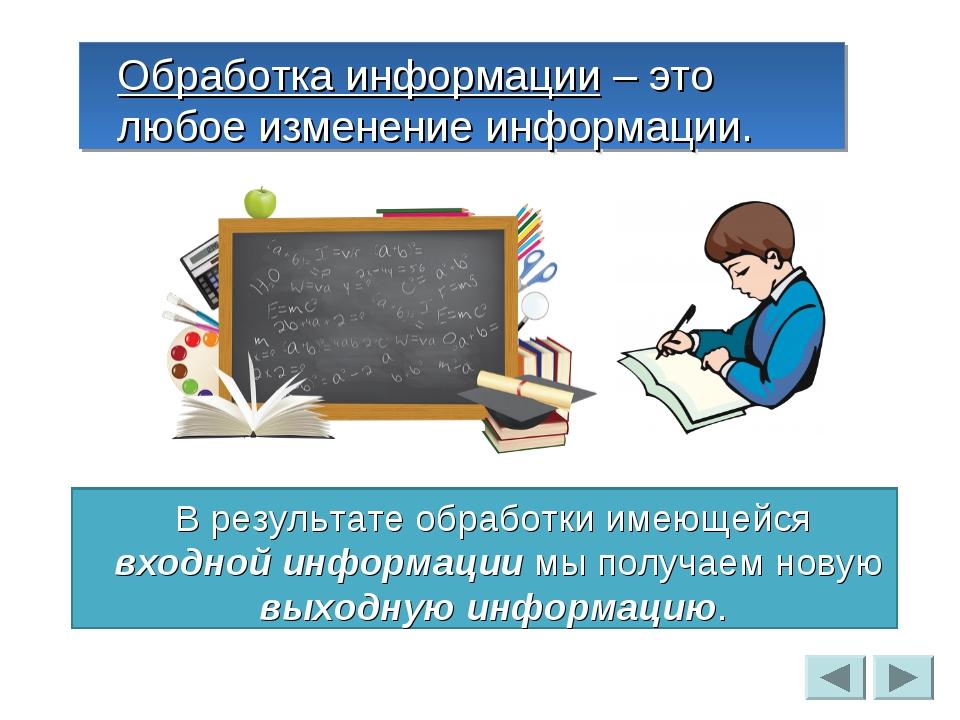 Обработка информации – это любое изменение информации. В результате обработки...