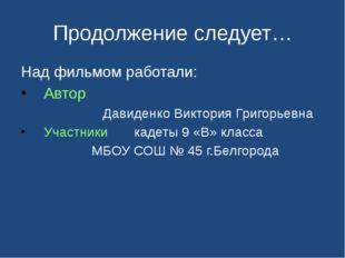 Продолжение следует… Над фильмом работали: Автор Давиденко Виктория Григорьев