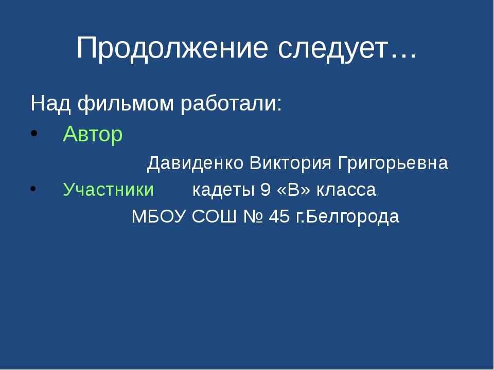 Продолжение следует… Над фильмом работали: Автор Давиденко Виктория Григорьев...