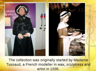 The collection was originally started by Madame Tussaud, a French modeller in