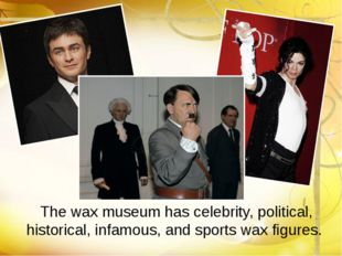 The wax museum has celebrity, political, historical, infamous, and sports wax
