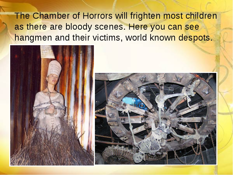 The Chamber of Horrors will frighten most children as there are bloody scenes...